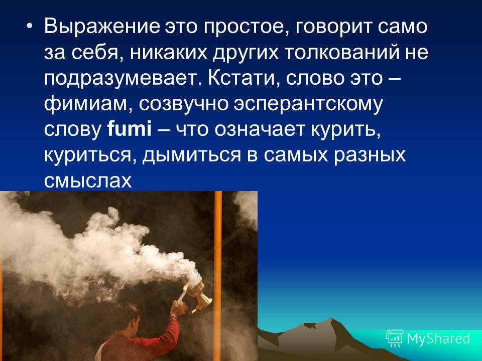 Выражение это простое, говорит само за себя, никаких других толкований не подразумевает. Кстати, слово это – фимиам, созвучно эсперантскому слову fumi – что означает курить, куриться, дымиться в самых разных смыслах
