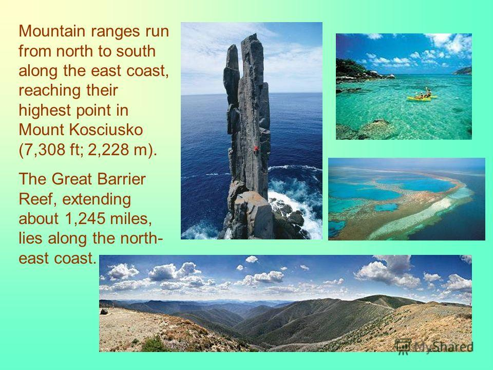 Mountain ranges run from north to south along the east coast, reaching their highest point in Mount Kosciusko (7,308 ft; 2,228 m). The Great Barrier Reef, extending about 1,245 miles, lies along the north- east coast.
