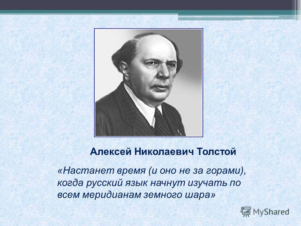 Алексей Николаевич Толстой «Настанет время (и оно не за горами), когда русский язык начнут изучать по всем меридианам земного шара»