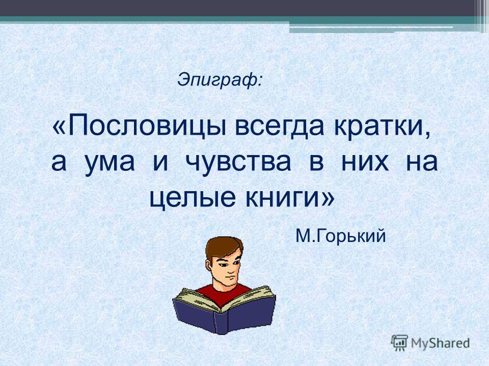 «Пословицы всегда кратки, а ума и чувства в них на целые книги» Эпиграф: М.Горький