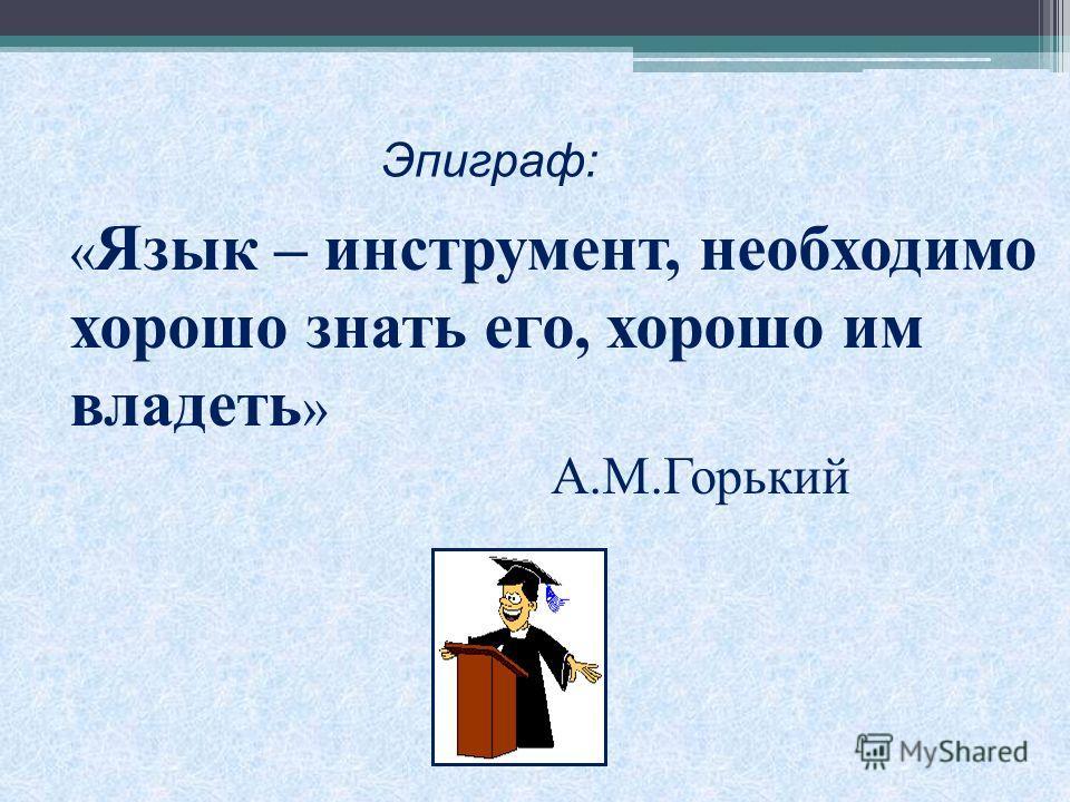 « Язык – инструмент, необходимо хорошо знать его, хорошо им владеть » А.М.Горький Эпиграф: