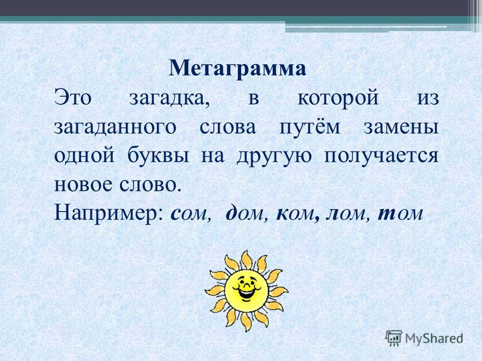 Метаграмма Это загадка, в которой из загаданного слова путём замены одной буквы на другую получается новое слово. Например: сом, дом, ком, лом, том