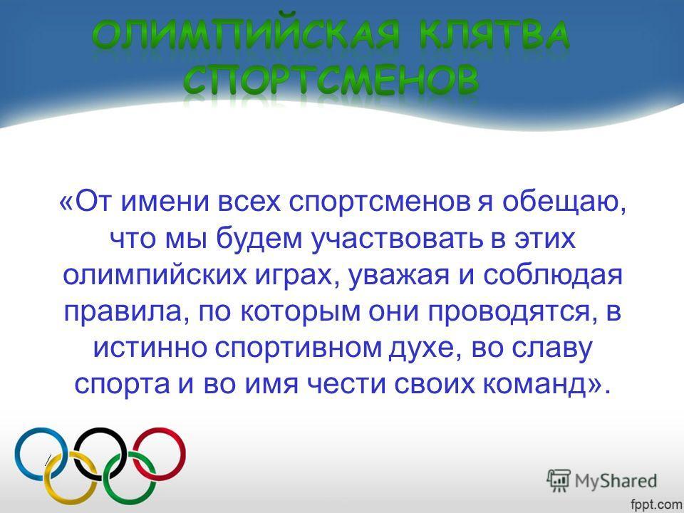 «От имени всех спортсменов я обещаю, что мы будем участвовать в этих олимпийских играх, уважая и соблюдая правила, по которым они проводятся, в истинно спортивном духе, во славу спорта и во имя чести своих команд». /