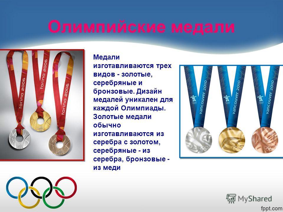 Олимпийские медали Медали изготавливаются трех видов - золотые, серебряные и бронзовые. Дизайн медалей уникален для каждой Олимпиады. Золотые медали обычно изготавливаются из серебра с золотом, серебряные - из серебра, бронзовые - из меди
