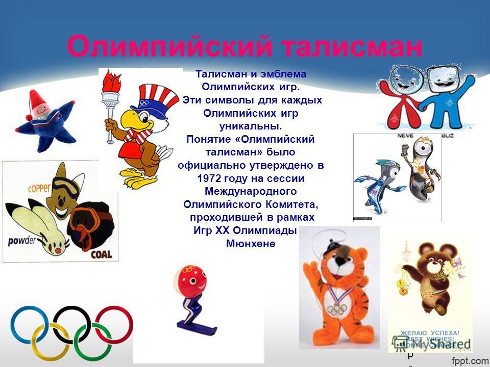 Олимпийский талисман Талисман и эмблема Олимпийских игр. Эти символы для каждых Олимпийских игр уникальны. Понятие «Олимпийский талисман» было официально утверждено в 1972 году на сессии Международного Олимпийского Комитета, проходившей в рамках Игр
