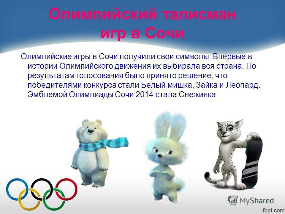 Олимпийский талисман игр в Сочи Олимпийские игры в Сочи получили свои символы. Впервые в истории Олимпийского движения их выбирала вся страна. По результатам голосования было принято решение, что победителями конкурса стали Белый мишка, Зайка и Леопа