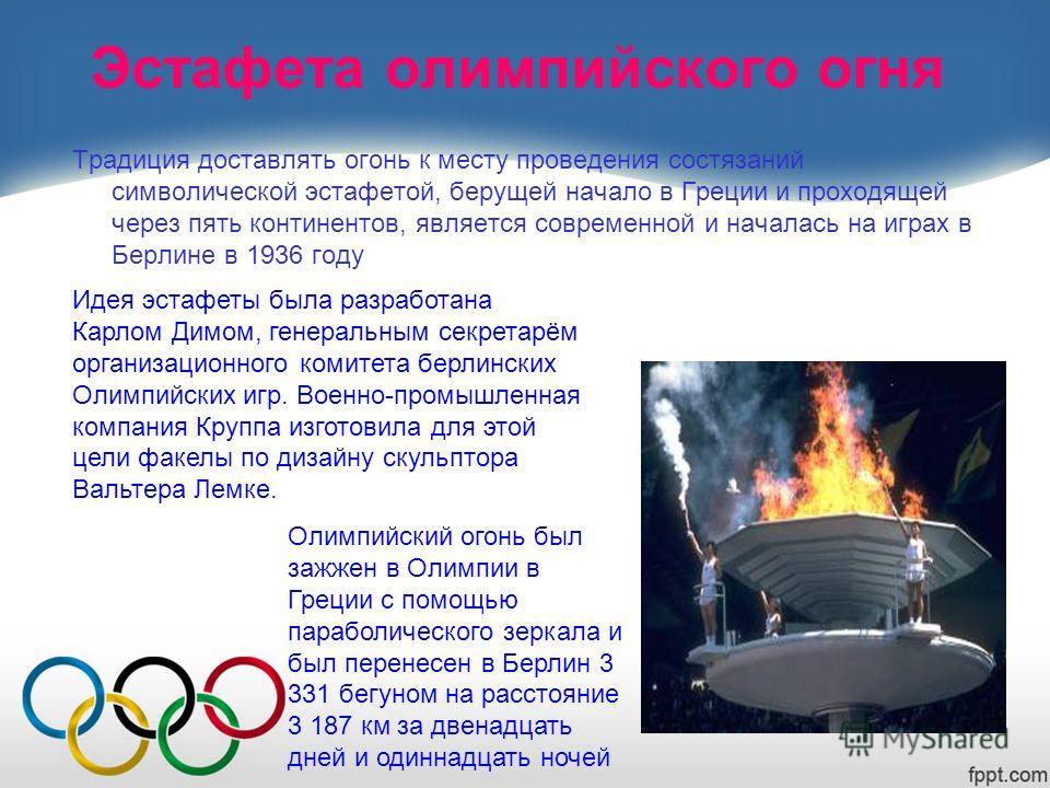 Эстафета олимпийского огня Традиция доставлять огонь к месту проведения состязаний символической эстафетой, берущей начало в Греции и проходящей через пять континентов, является современной и началась на играх в Берлине в 1936 году Идея эстафеты была
