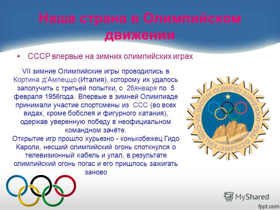 Наша страна в Олимпийском движении СССР впервые на зимних олимпийских играх VII зимние Олимпийские игры проводились в Кортина д'Ампеццо (Италия), которому их удалось заполучить с третьей попытки, c 26января по 5 февраля 1956года. Впервые в зимней Оли