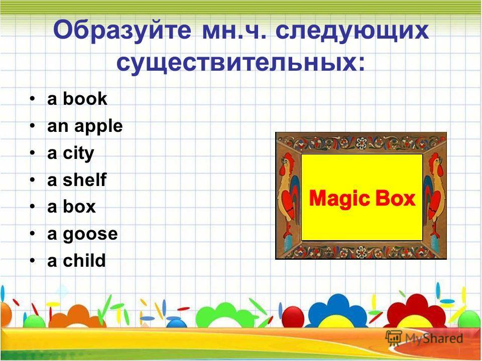 Образуйте мн.ч. следующих существительных: a book an apple a city a shelf a box a goose a child