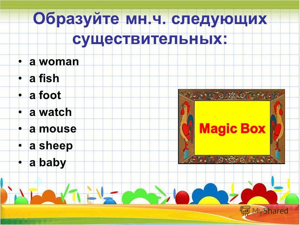 Образуйте мн.ч. следующих существительных: a woman a fish a foot a watch a mouse a sheep a baby