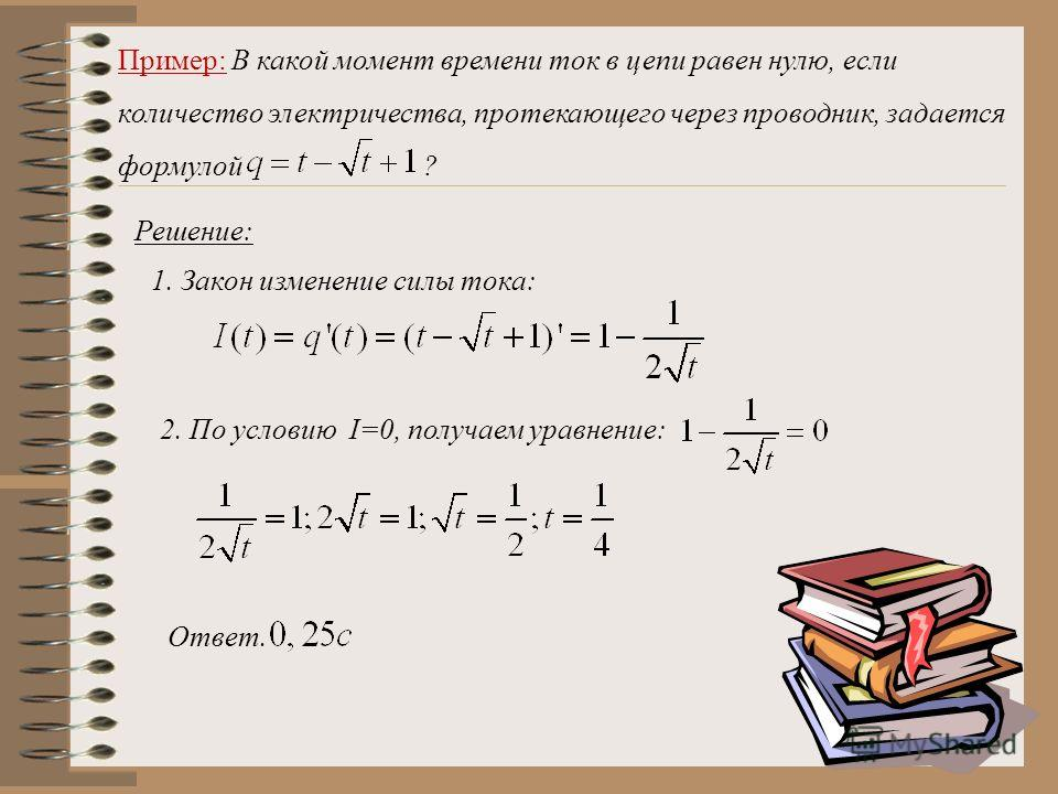 Пример: В какой момент времени ток в цепи равен нулю, если количество электричества, протекающего через проводник, задается формулой ? Решение: 1. Закон изменение силы тока: 2. По условию I=0, получаем уравнение: Ответ.