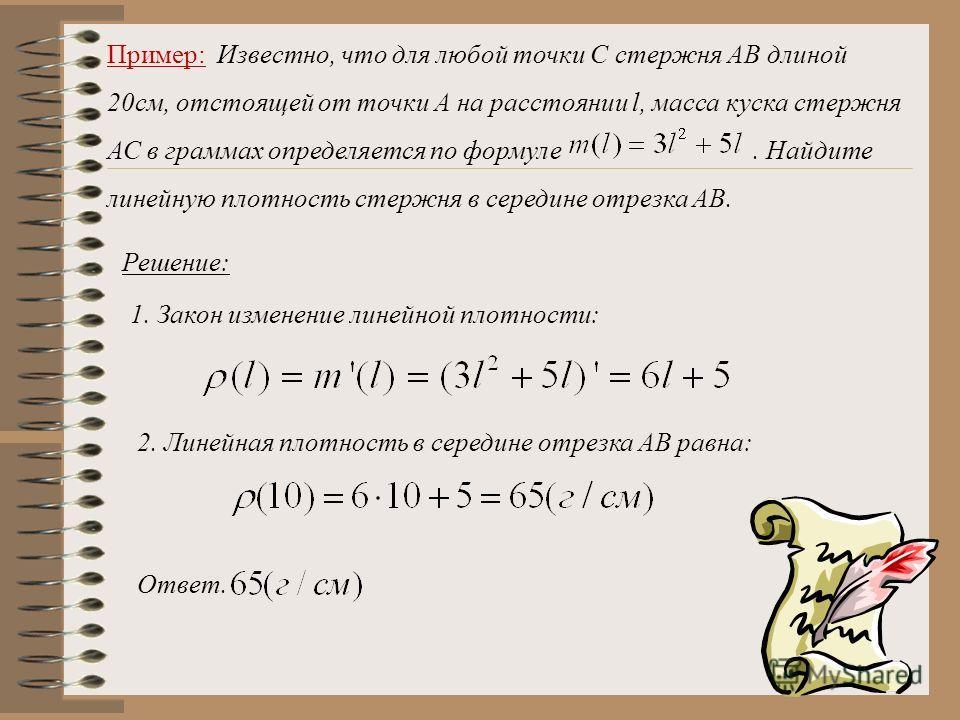 Пример: Известно, что для любой точки С стержня АВ длиной 20см, отстоящей от точки А на расстоянии l, масса куска стержня АС в граммах определяется по формуле. Найдите линейную плотность стержня в середине отрезка АВ. Решение: 1. Закон изменение лине