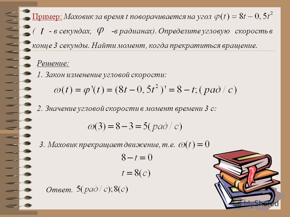 Пример: Маховик за время t поворачивается на угол ( - в секундах, -в радианах). Определите угловую скорость в конце 3 секунды. Найти момент, когда прекратиться вращение. Решение: 1. Закон изменение угловой скорости: 2. Значение угловой скорости в мом
