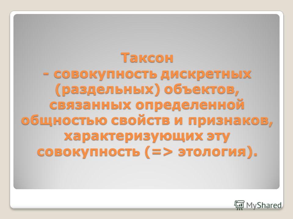 Таксон - совокупность дискретных (раздельных) объектов, связанных определенной общностью свойств и признаков, характеризующих эту совокупность (=> этология).