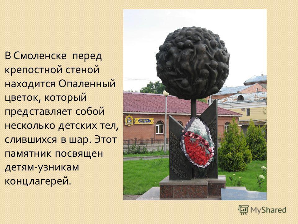 В Смоленске перед крепостной стеной находится Опаленный цветок, который представляет собой несколько детских тел, слившихся в шар. Этот памятник посвящен детям - узникам концлагерей.