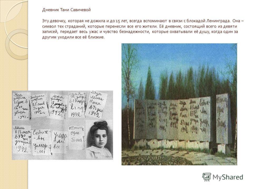 Дневник Тани Савичевой Эту девочку, которая не дожила и до 15 лет, всегда вспоминают в связи с блокадой Ленинграда. Она – символ тех страданий, которые перенесли все его жители. Её дневник, состоящий всего из девяти записей, передает весь ужас и чувс