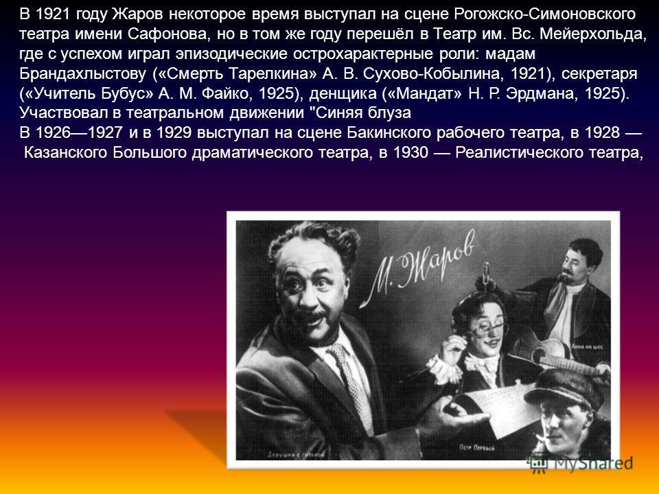 В 1921 году Жаров некоторое время выступал на сцене Рогожско-Симоновского театра имени Сафонова, но в том же году перешёл в Театр им. Вс. Мейерхольда, где с успехом играл эпизодические острохарактерные роли: мадам Брандахлыстову («Смерть Тарелкина» А