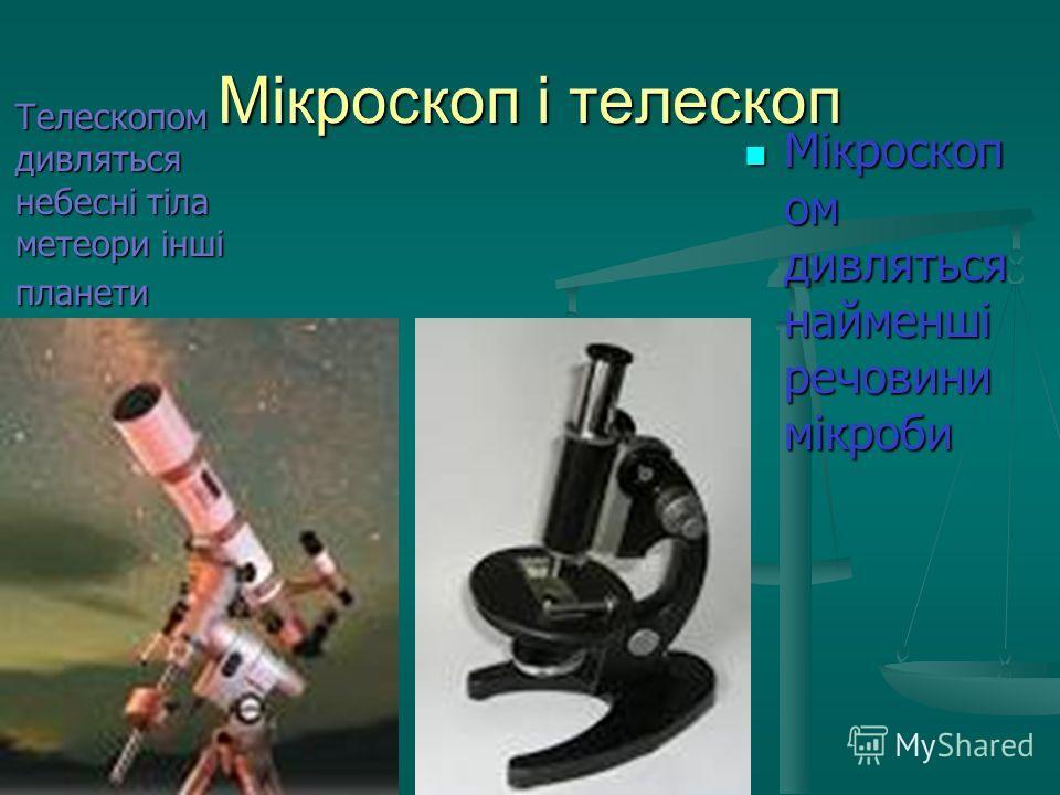 Мікроскоп і телескоп Мікроскоп ом дивляться найменші речовини мікроби Мікроскоп ом дивляться найменші речовини мікроби Телескопом дивляться небесні тіла метеори інші планети Телескопом дивляться небесні тіла метеори інші планети