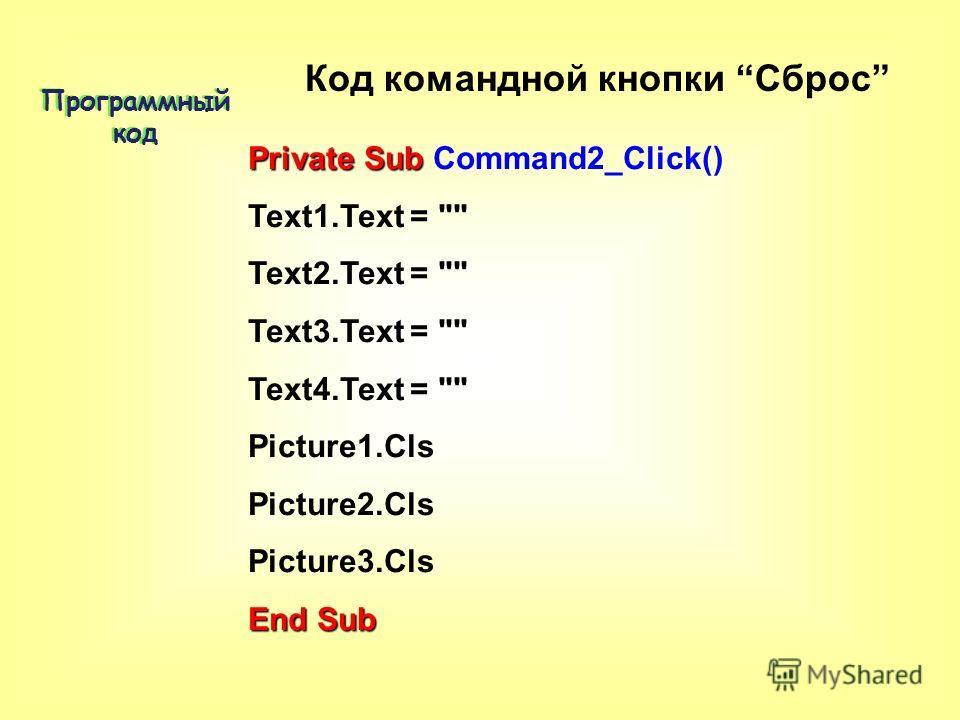 Private Sub Private Sub Command2_Click() Text1.Text =  Text2.Text =  Text3.Text =  Text4.Text =  Picture1.Cls Picture2.Cls Picture3.Cls End Sub Программный код Код командной кнопки Сброс