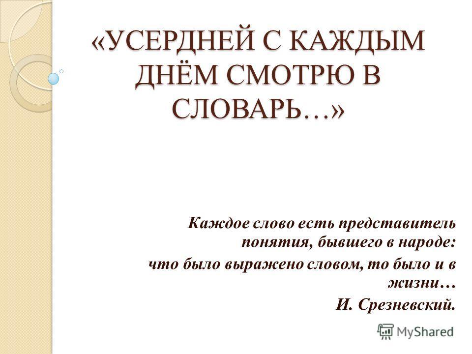 «УСЕРДНЕЙ С КАЖДЫМ ДНЁМ СМОТРЮ В СЛОВАРЬ…» Каждое слово есть представитель понятия, бывшего в народе: что было выражено словом, то было и в жизни… И. Срезневский.