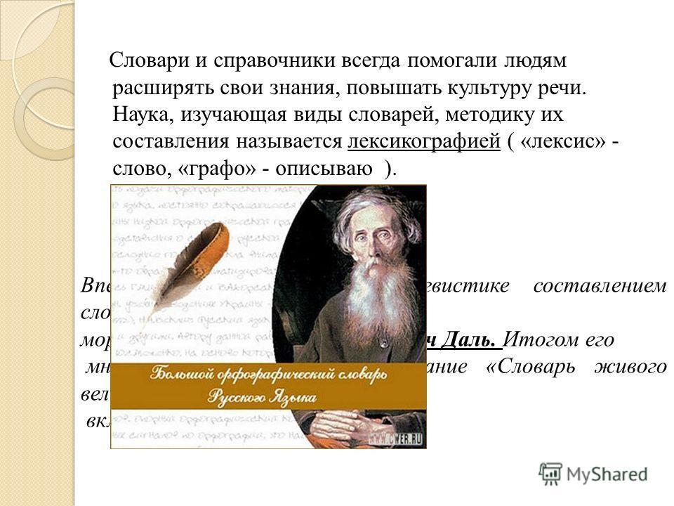 Словари и справочники всегда помогали людям расширять свои знания, повышать культуру речи. Наука, изучающая виды словарей, методику их составления называется лексикографией ( «лексис» - слово, «графо» - описываю ). Впервые в отечественной лингвистике