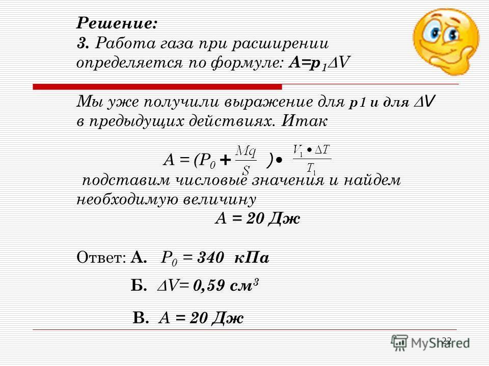 21 Решение: 2. Запишем уравнение состояния для изобарного Р = const Решим полученное уравнение V 1 (T 1 + T) = T 1 (V 1 + V) V 1 T 1 + V 1 T= T 1 V 1 +T 1 V V1 T = T1 V V= V= 0,59 см3