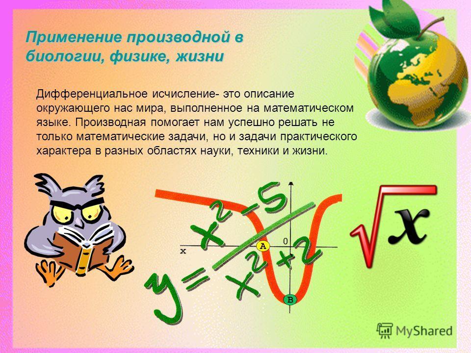 Применение производной в биологии, физике, жизни Дифференциальное исчисление- это описание окружающего нас мира, выполненное на математическом языке. Производная помогает нам успешно решать не только математические задачи, но и задачи практического х