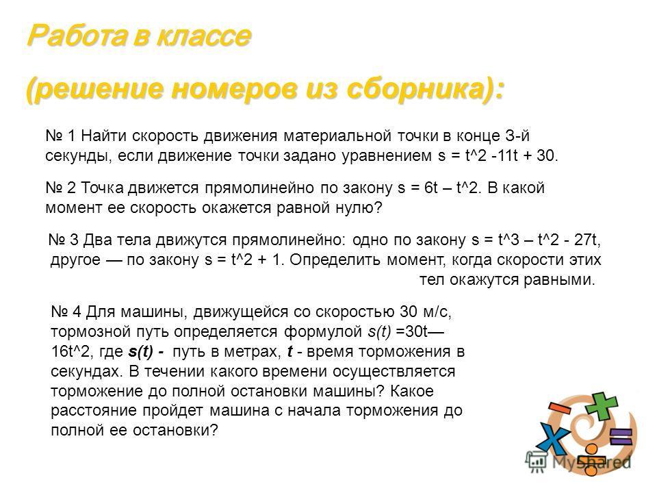 Работа в классе (решение номеров из сборника): 1 Найти скорость движения материальной точки в конце З-й секунды, если движение точки задано уравнением s = t^2 -11t + 30. 2 Точка движется прямолинейно по закону s = 6t – t^2. В какой момент ее скорость