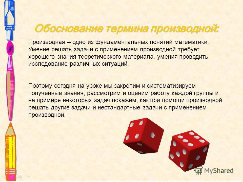 Обоснование термина производной: Производная – одно из фундаментальных понятий математики. Умение решать задачи с применением производной требует хорошего знания теоретического материала, умения проводить исследование различных ситуаций. Поэтому сего