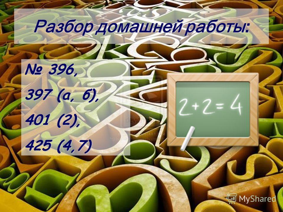 Разбор домашней работы: 396, 396, 397 (а, б), 401 (2), 425 (4,7)