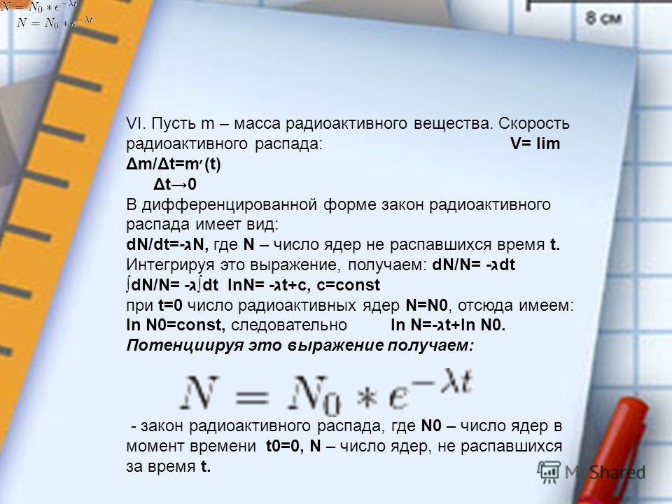 VI. Пусть m – масса радиоактивного вещества. Скорость радиоактивного распада: V= lim Δm/Δt=m׳(t) Δt0 В дифференцированной форме закон радиоактивного распада имеет вид: dN/dt=-גN, где N – число ядер не распавшихся время t. Интегрируя это выражение, по