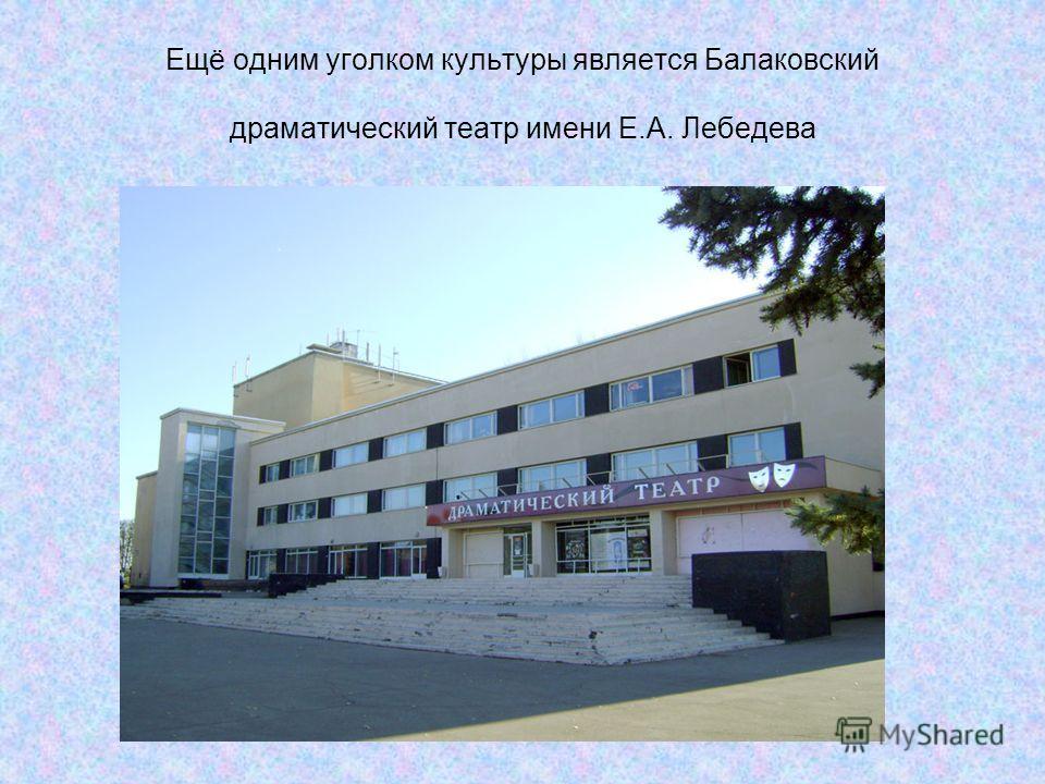 Ещё одним уголком культуры является Балаковский драматический театр имени Е.А. Лебедева