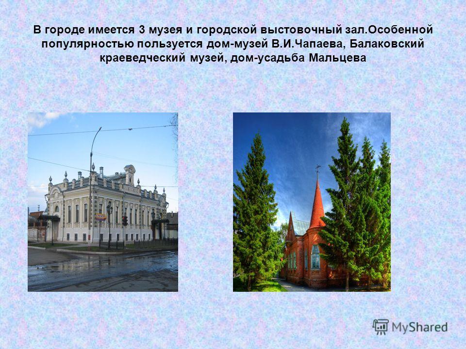 В городе имеется 3 музея и городской выстовочный зал.Особенной популярностью пользуется дом-музей В.И.Чапаева, Балаковский краеведческий музей, дом-усадьба Мальцева