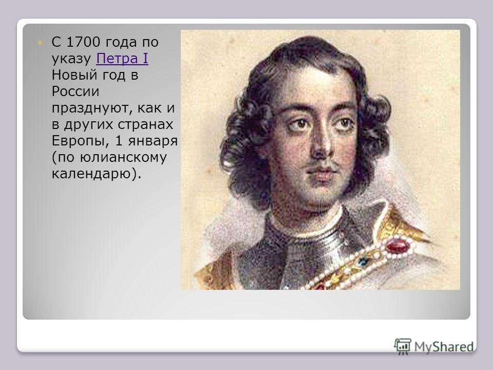 С 1700 года по указу Петра I Новый год в России празднуют, как и в других странах Европы, 1 января (по юлианскому календарю).Петра I