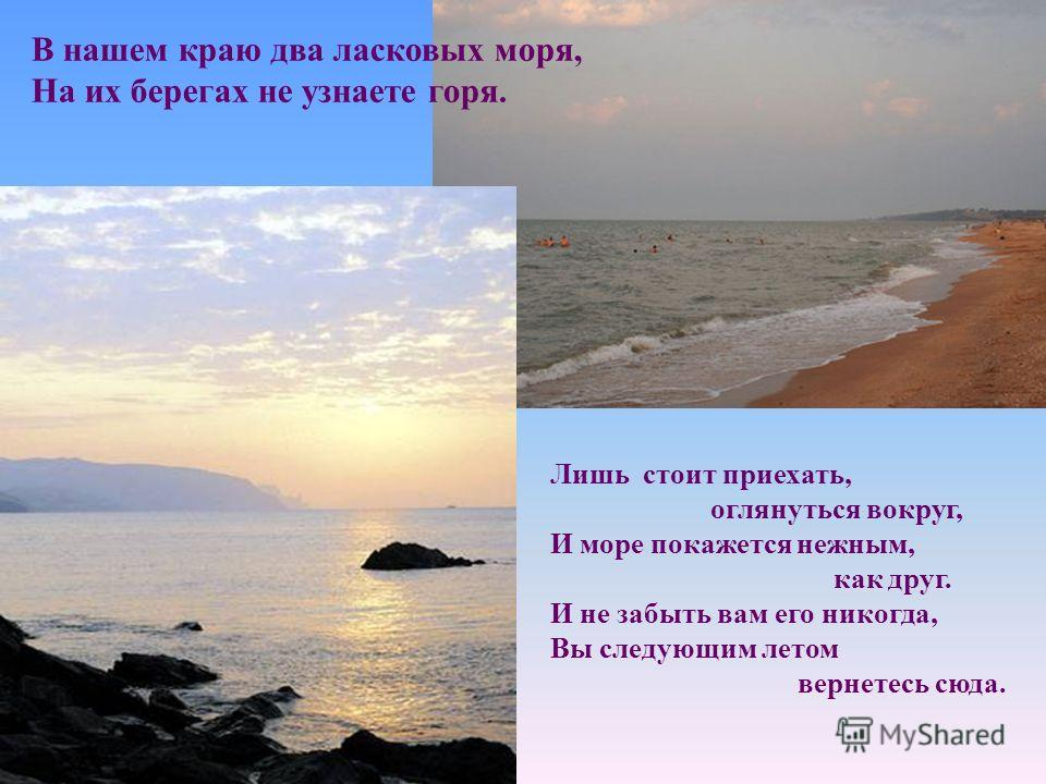 В нашем краю два ласковых моря, На их берегах не узнаете горя. Лишь стоит приехать, оглянуться вокруг, И море покажется нежным, как друг. И не забыть вам его никогда, Вы следующим летом вернетесь сюда.