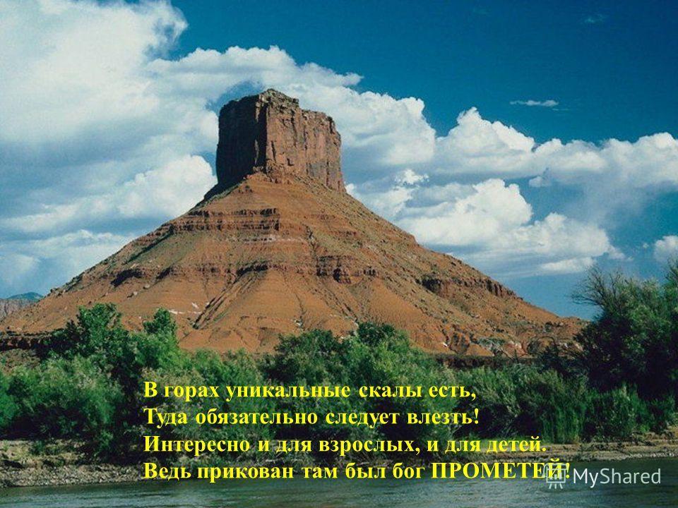 В горах уникальные скалы есть, Туда обязательно следует влезть! Интересно и для взрослых, и для детей. Ведь прикован там был бог ПРОМЕТЕЙ!