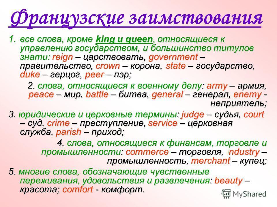 Французские заимствования 1.все слова, кроме king и queen, относящиеся к управлению государством, и большинство титулов знати: reign – царствовать, government – правительство, crown – корона, state – государство, duke – герцог, peer – пэр; 2. слова,