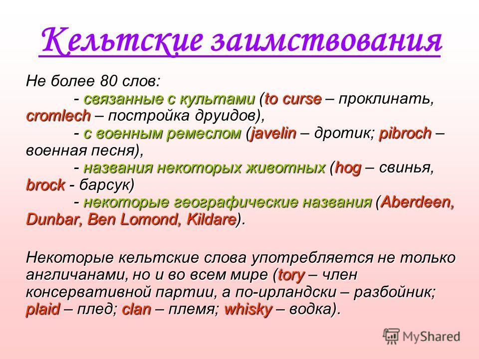 Кельтские заимствования Не более 80 слов: - связанные с культами (to curse – проклинать, cromlech – постройка друидов), - с военным ремеслом (javelin – дротик; pibroch – военная песня), - названия некоторых животных (hog – свинья, brock - барсук) - н