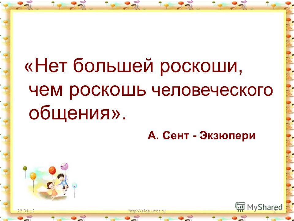 «Нет большей роскоши, чем роскошь человеческого общения». 23.01.12http://aida.ucoz.ru2 А. Сент - Экзюпери