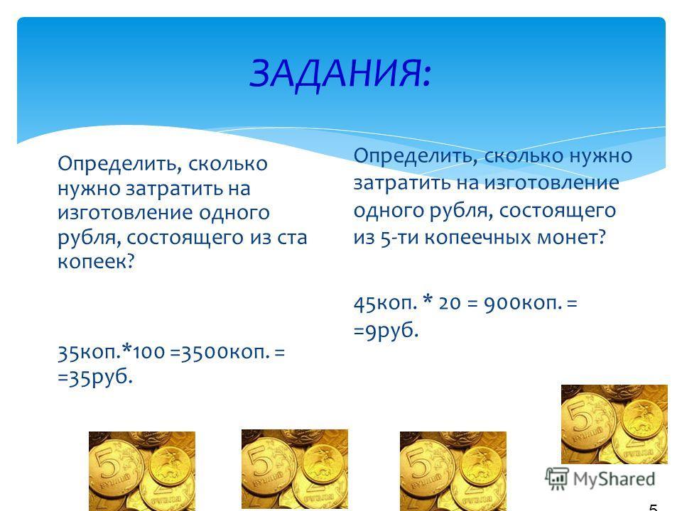 Чтобы выпустить новую копеечную монету, нужно затратить 35 копеек, а 5 копеечная монета обходится в 45 копеек. 4