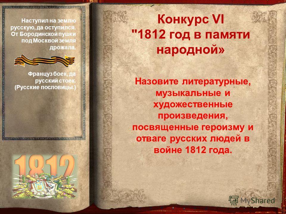 Назовите литературные, музыкальные и художественные произведения, посвященные героизму и отваге русских людей в войне 1812 года. Конкурс VI