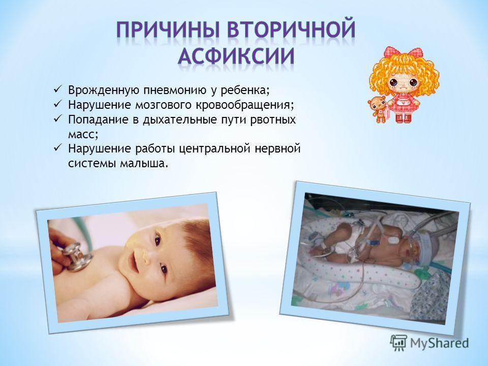 Врожденную пневмонию у ребенка; Нарушение мозгового кровообращения; Попадание в дыхательные пути рвотных масс; Нарушение работы центральной нервной системы малыша.