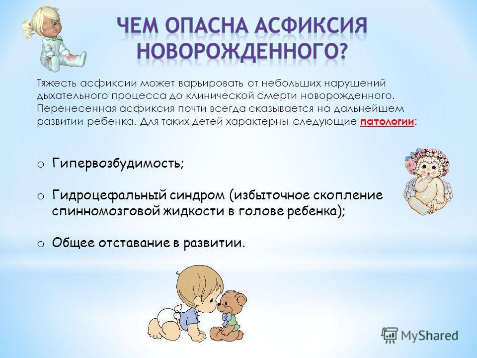 Тяжесть асфиксии может варьировать от небольших нарушений дыхательного процесса до клинической смерти новорожденного. Перенесенная асфиксия почти всегда сказывается на дальнейшем развитии ребенка. Для таких детей характерны следующие патологии : o Ги