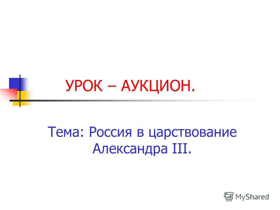 УРОК – АУКЦИОН. Тема: Россия в царствование Александра III.