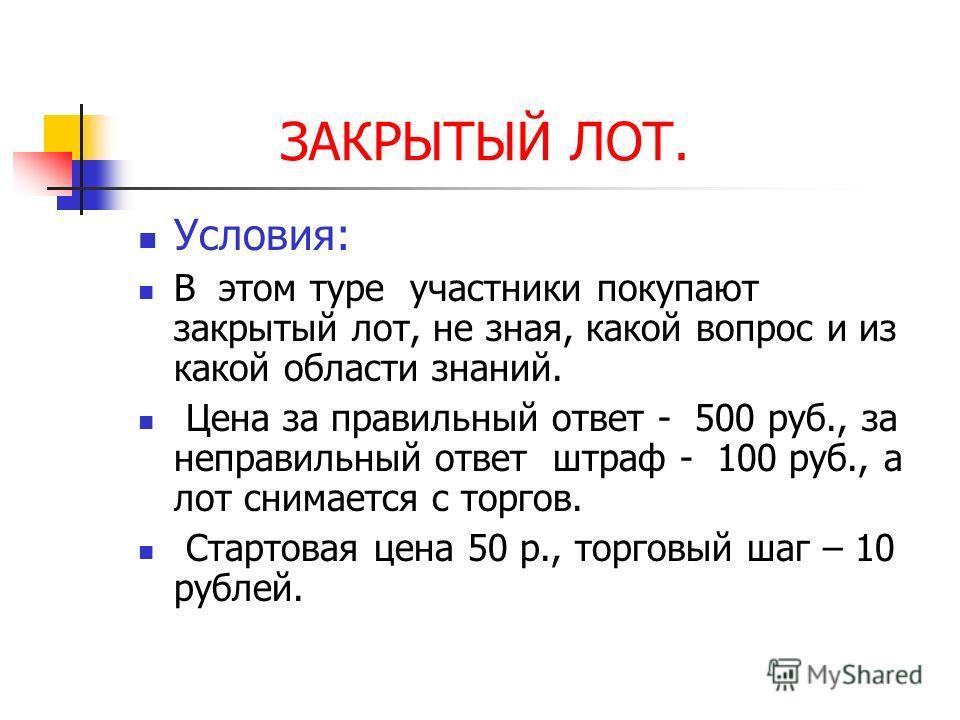 ЗАКРЫТЫЙ ЛОТ. Условия: В этом туре участники покупают закрытый лот, не зная, какой вопрос и из какой области знаний. Цена за правильный ответ - 500 руб., за неправильный ответ штраф - 100 руб., а лот снимается с торгов. Стартовая цена 50 р., торговый