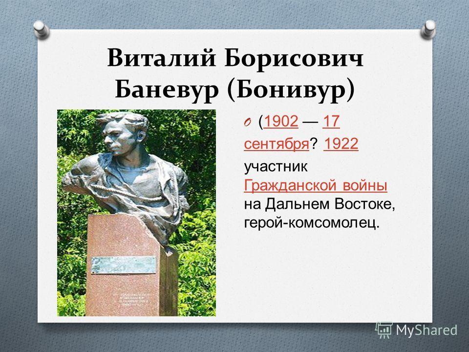 Виталий Борисович Баневур (Бонивур) O (1902 17190217 сентября сентября ? 19221922 участник Гражданской войны на Дальнем Востоке, герой - комсомолец. Гражданской войны