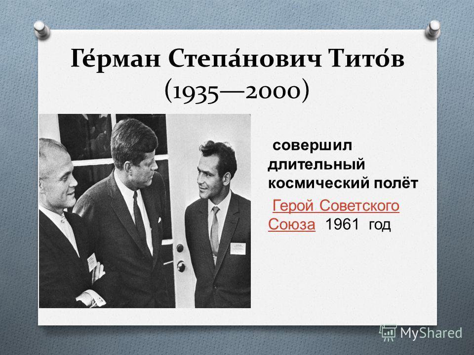 Ге́рман Степа́нович Тито́в (19352000) совершил длительный космический полёт Герой Советского Союза 1961 год Герой Советского Союза