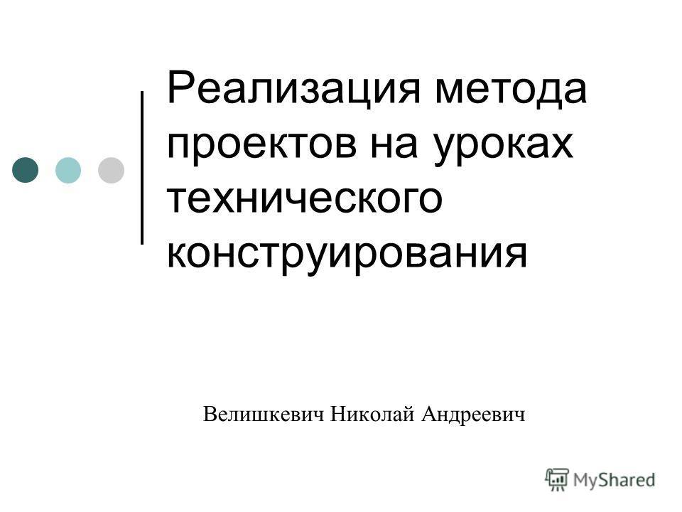 Реализация метода проектов на уроках технического конструирования Велишкевич Николай Андреевич