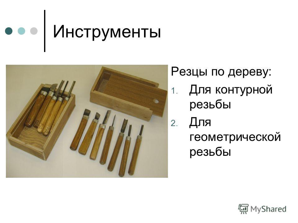 Инструменты Резцы по дереву: 1. Для контурной резьбы 2. Для геометрической резьбы