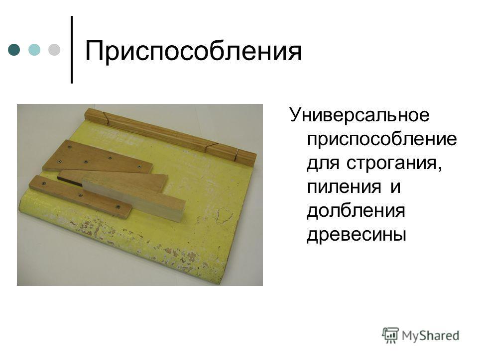 Приспособления Универсальное приспособление для строгания, пиления и долбления древесины
